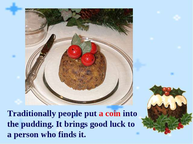 Traditionally people put a coin into the pudding. It brings good luck to a pe...