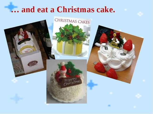 … and eat a Christmas cake.