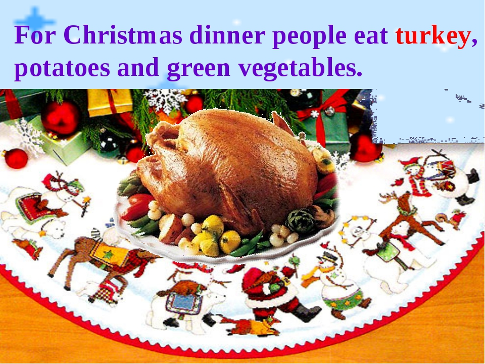 For Christmas dinner people eat turkey, potatoes and green vegetables.