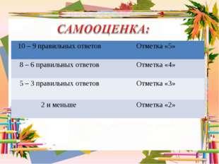 10 – 9 правильных ответовОтметка «5» 8 – 6 правильных ответовОтметка «4» 5