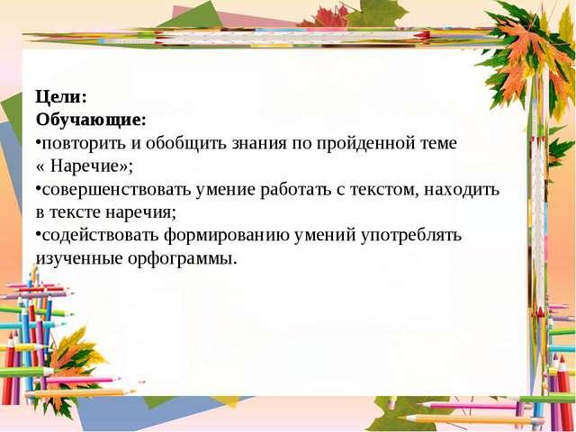Цели: Обучающие: повторить и обобщить знания по пройденной теме « Наречие»; с...