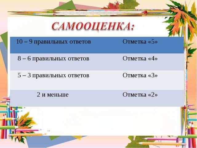 10 – 9 правильных ответовОтметка «5» 8 – 6 правильных ответовОтметка «4» 5...