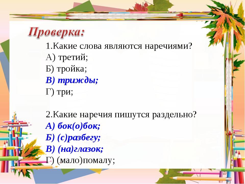 1.Какие слова являются наречиями? А) третий; Б) тройка; В) трижды; Г) три; 2....