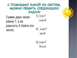 Сумма двух чисел равна 7, а их разность 3.Найти эти числа. 1) х-у=7 х+у=3 2)