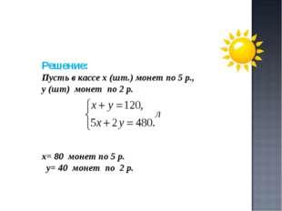 Решение: Пусть в кассе х (шт.) монет по 5 р., у (шт) монет по 2 р. х= 80 моне