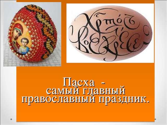 Пасха - самый главный православный праздник.