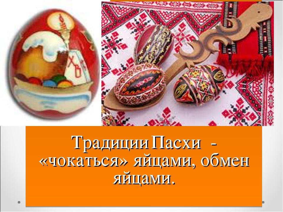 Традиции Пасхи - «чокаться» яйцами, обмен яйцами.