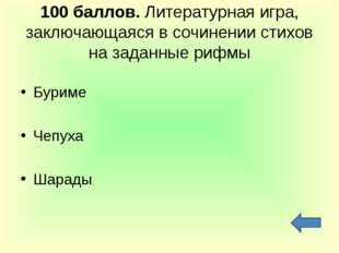 100 баллов. Литературная игра, заключающаяся в сочинении стихов на заданные р