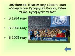 300 баллов. В каком году «Зенит» стал обладателем Суперкубка России, Кубка УЕ