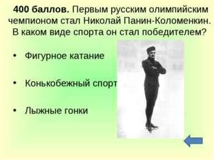 400 баллов. Первым русским олимпийским чемпионом стал Николай Панин-Коломенк