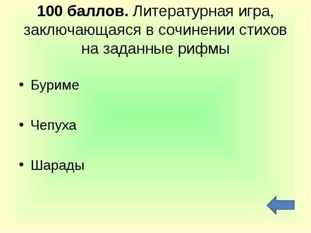 100 баллов. Литературная игра, заключающаяся в сочинении стихов на заданные р...