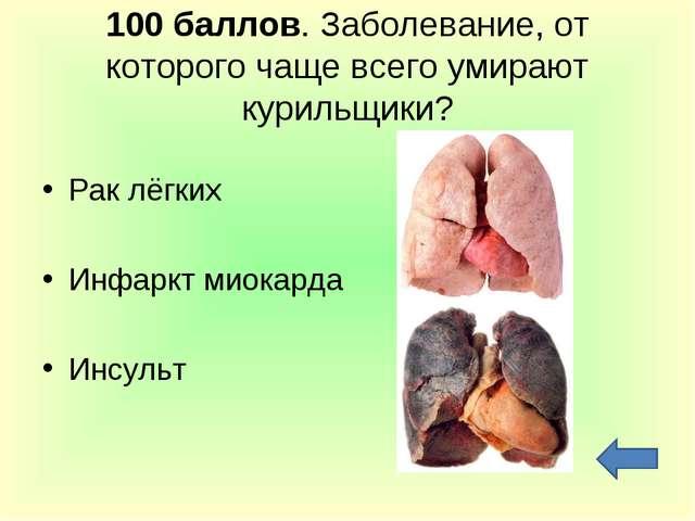 100 баллов. Заболевание, от которого чаще всего умирают курильщики? Рак лёгки...