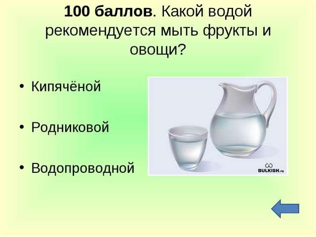 100 баллов. Какой водой рекомендуется мыть фрукты и овощи? Кипячёной Родников...