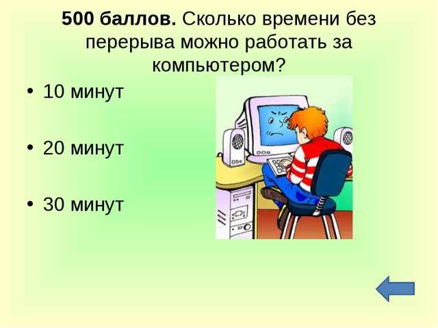 500 баллов. Сколько времени без перерыва можно работать за компьютером? 10 ми...