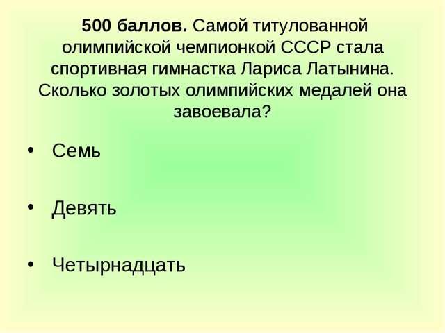 500 баллов. Самой титулованной олимпийской чемпионкой СССР стала спортивная...