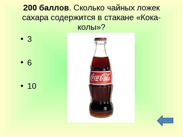 200 баллов. Сколько чайных ложек сахара содержится в стакане «Кока-колы»? 3 6...
