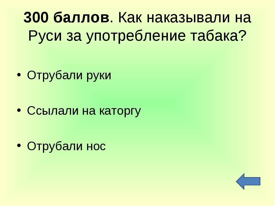 300 баллов. Как наказывали на Руси за употребление табака? Отрубали руки Ссыл...