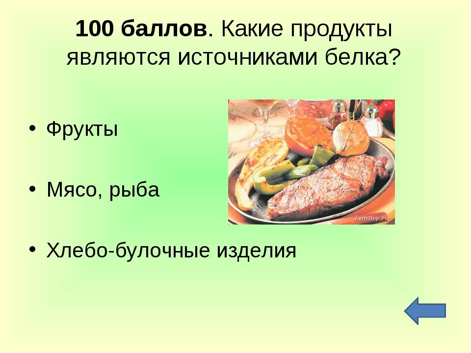 100 баллов. Какие продукты являются источниками белка? Фрукты Мясо, рыба Хлеб...