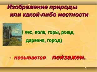 Изображение природы или какой-либо местности ( лес, поле, горы, роща, деревн