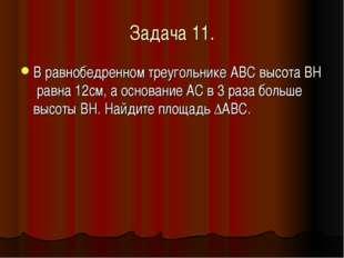 Задача 11. В равнобедренном треугольнике АВС высота BH равна 12см, а основани