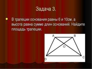 Задача 3. В трапеции основания равны 6 и 10см, а высота равна сумме длин осно