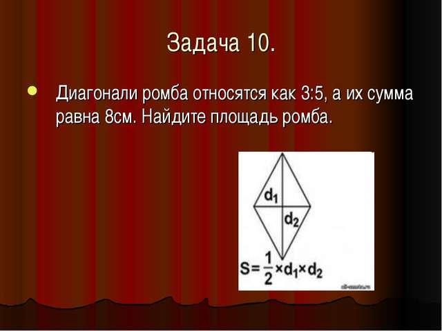 Задача 10. Диагонали ромба относятся как 3:5, а их сумма равна 8см. Найдите п...