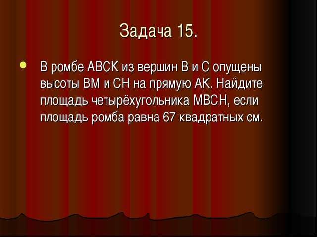 Задача 15. В ромбе АВСК из вершин В и С опущены высоты ВМ и СH на прямую АК....