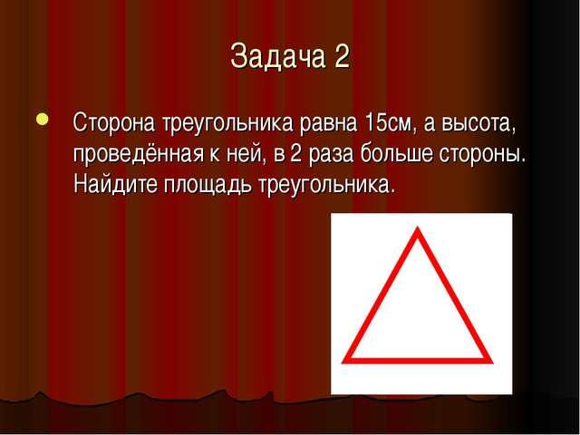 Задача 2 Сторона треугольника равна 15см, а высота, проведённая к ней, в 2 ра...