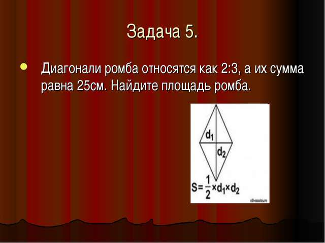 Задача 5. Диагонали ромба относятся как 2:3, а их сумма равна 25см. Найдите п...