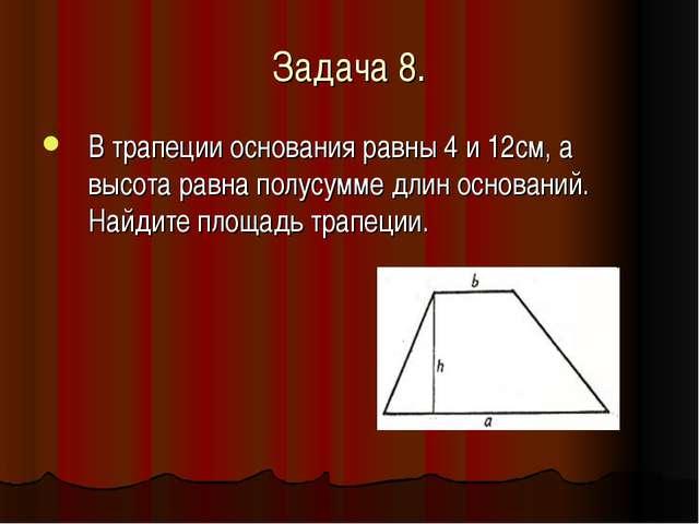 Задача 8. В трапеции основания равны 4 и 12см, а высота равна полусумме длин...