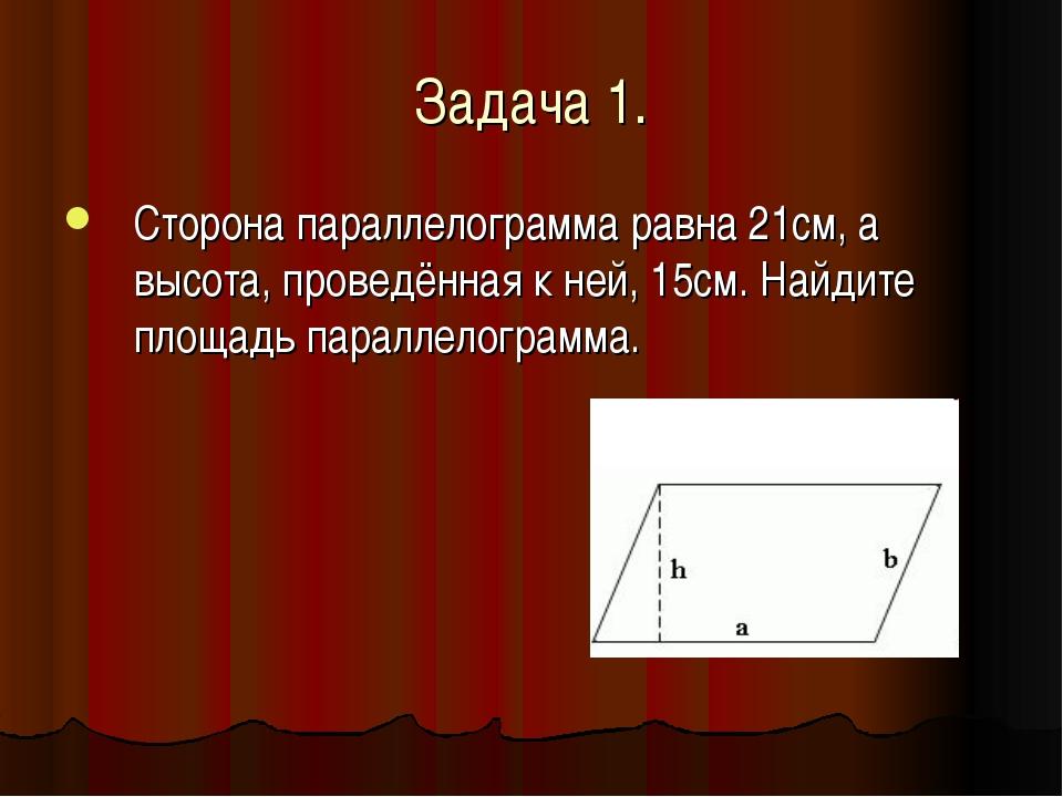 Задача 1. Сторона параллелограмма равна 21см, а высота, проведённая к ней, 15...