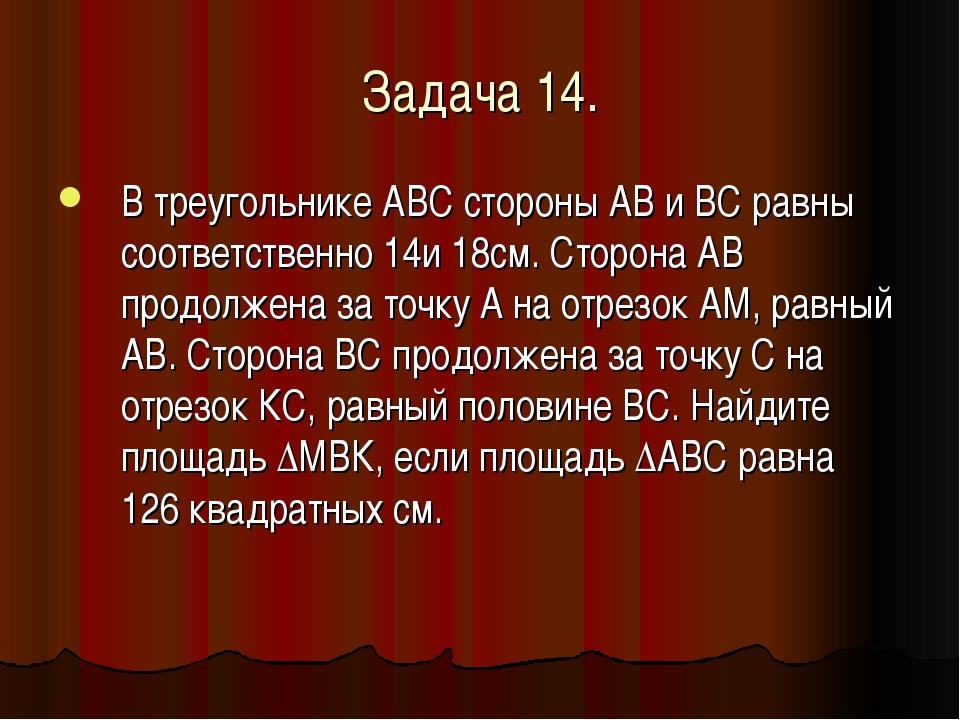 Задача 14. В треугольнике АВС стороны АВ и ВС равны соответственно 14и 18см....