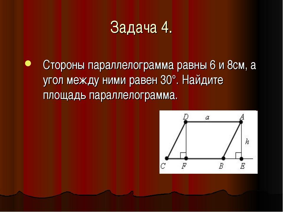 Задача 4. Стороны параллелограмма равны 6 и 8см, а угол между ними равен 30°....