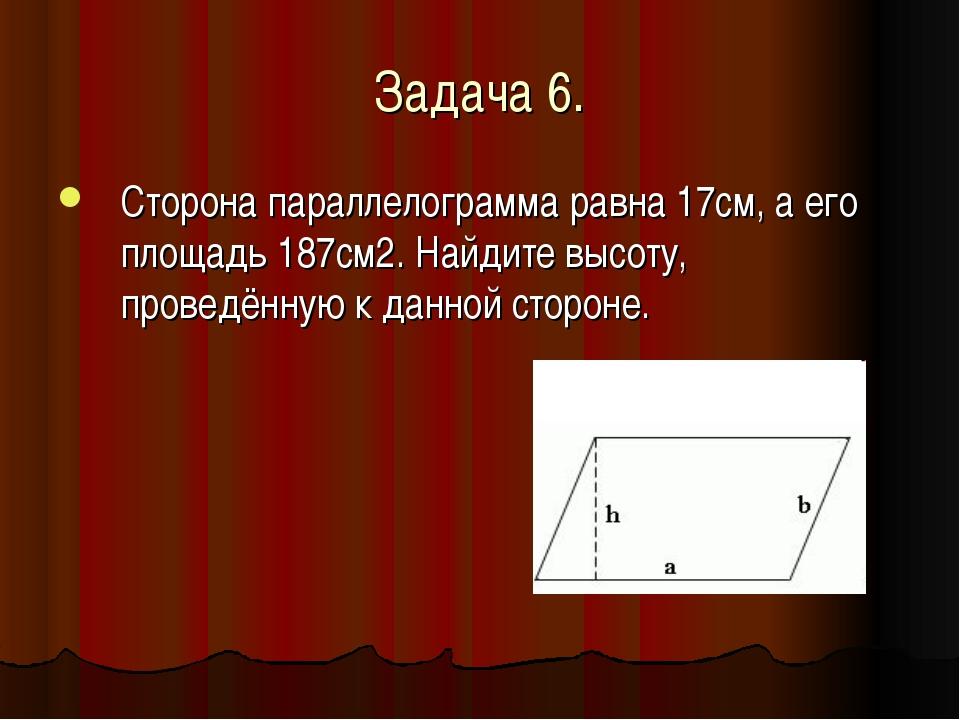 Задача 6. Сторона параллелограмма равна 17см, а его площадь 187см2. Найдите в...
