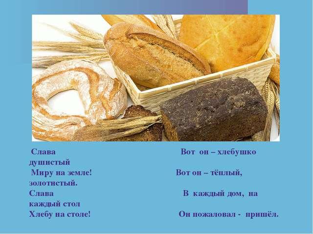Слава Вот он – хлебушко душистый Миру на земле! Вот он – тёплый, золотистый....