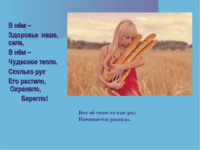 В нём – Здоровье наше, сила, В нём – Чудесное тепло. Сколько рук Его растило,...