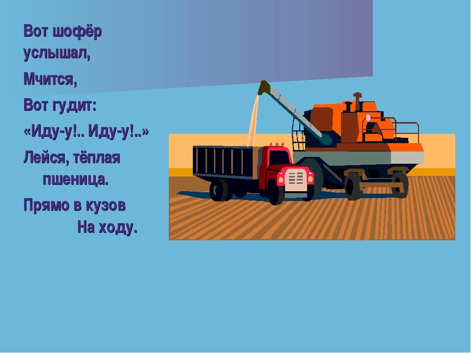 Вот шофёр услышал, Мчится, Вот гудит: «Иду-у!.. Иду-у!..» Лейся, тёплая пшени...
