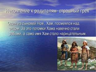 Непочтение к родителям- страшный грех Один из сыновей Ноя , Хам, посмеялся на