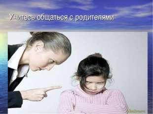 Учитесь общаться с родителями