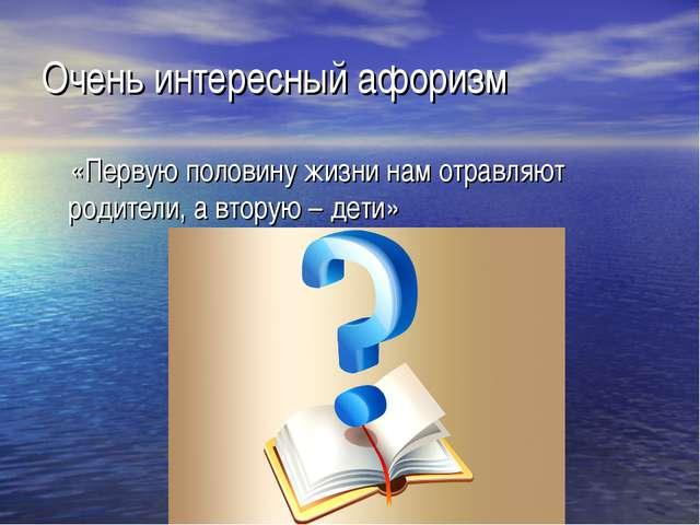 Очень интересный афоризм «Первую половину жизни нам отравляют родители, а вто...