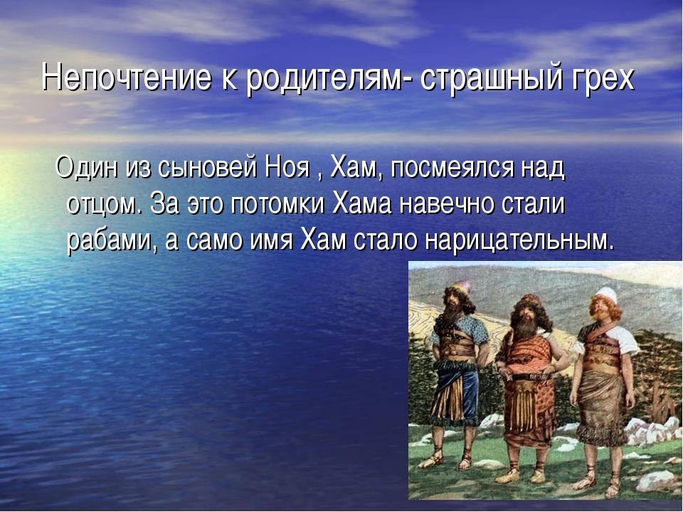 Непочтение к родителям- страшный грех Один из сыновей Ноя , Хам, посмеялся на...