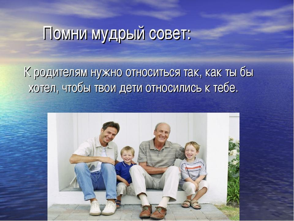 Помни мудрый совет: К родителям нужно относиться так, как ты бы хотел, чтобы...