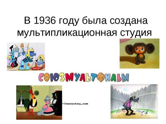 В 1936 году была создана мультипликационная студия
