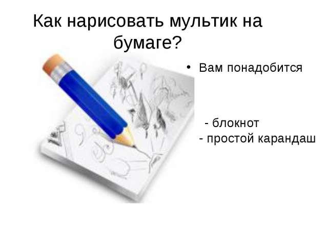 Как нарисовать мультик на бумаге? Вам понадобится - блокнот - простой карандаш