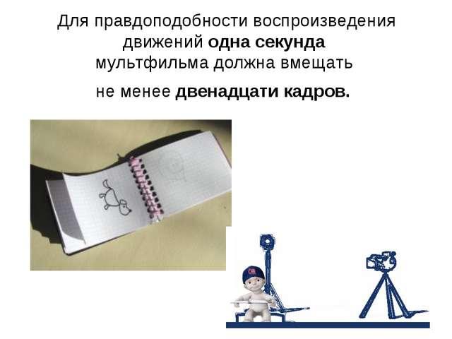 Для правдоподобности воспроизведения движений одна секунда мультфильма должна...