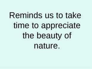 Reminds us to take time to appreciate the beauty of nature.