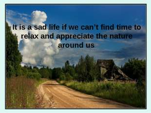 It is a sad life if we can't find time to relax and appreciate the nature aro