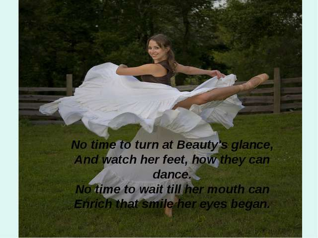 No time to turn at Beauty's glance, And watch her feet, how they can dance....