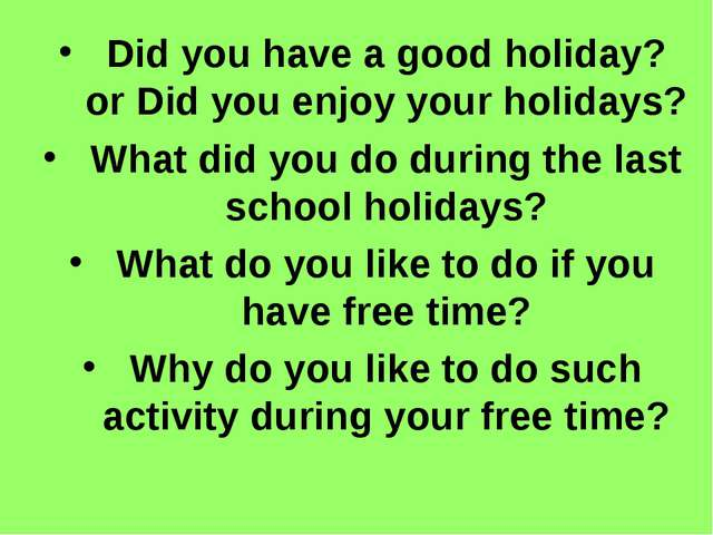 Did you have a good holiday? or Did you enjoy your holidays? What did you do...