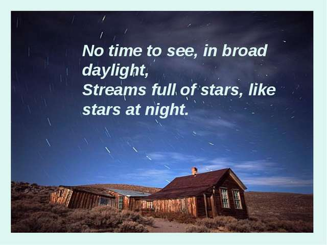 No time to see, in broad daylight, Streams full of stars, like stars at night.
